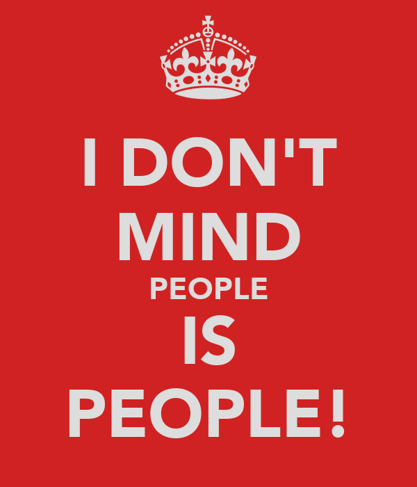 I DON'T MIND PEOPLE IS PEOPLE!