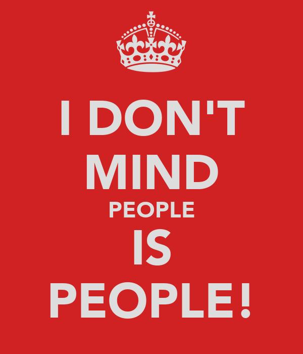 I DON'T MIND PEOPLE IS PEOPLE!