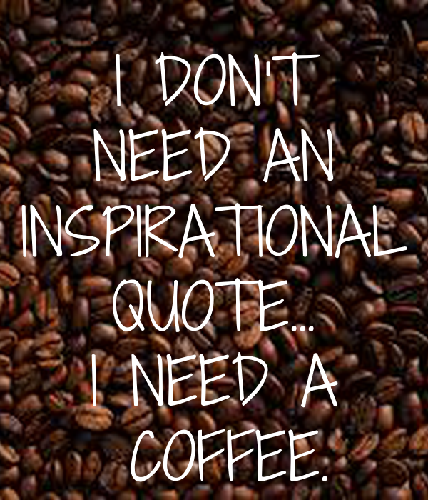 I DON'T NEED AN INSPIRATIONAL QUOTE... I NEED A  COFFEE.