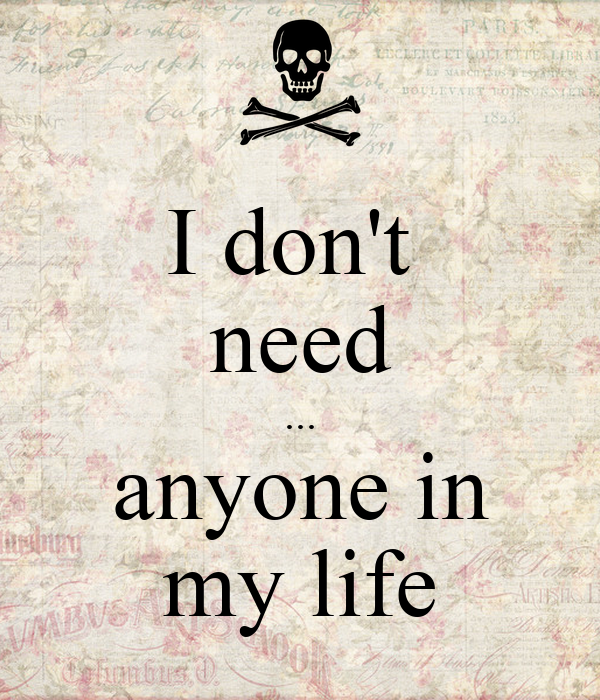 I don't  need ... anyone in my life