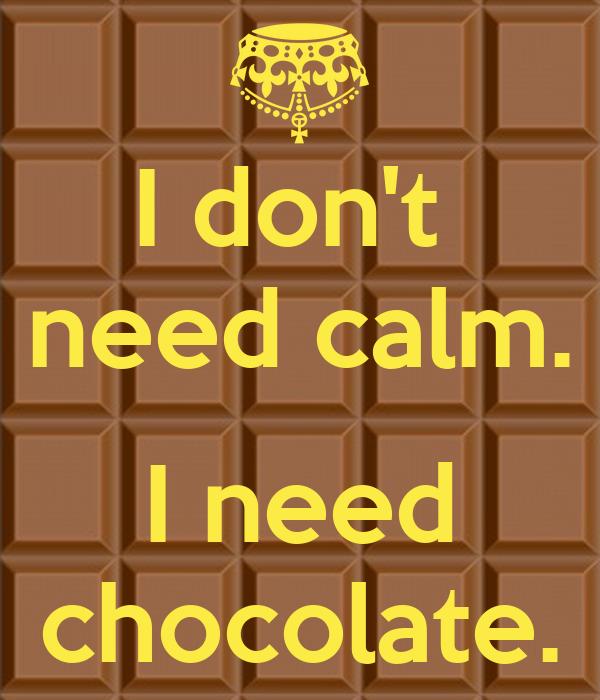 I don't  need calm.  I need chocolate.
