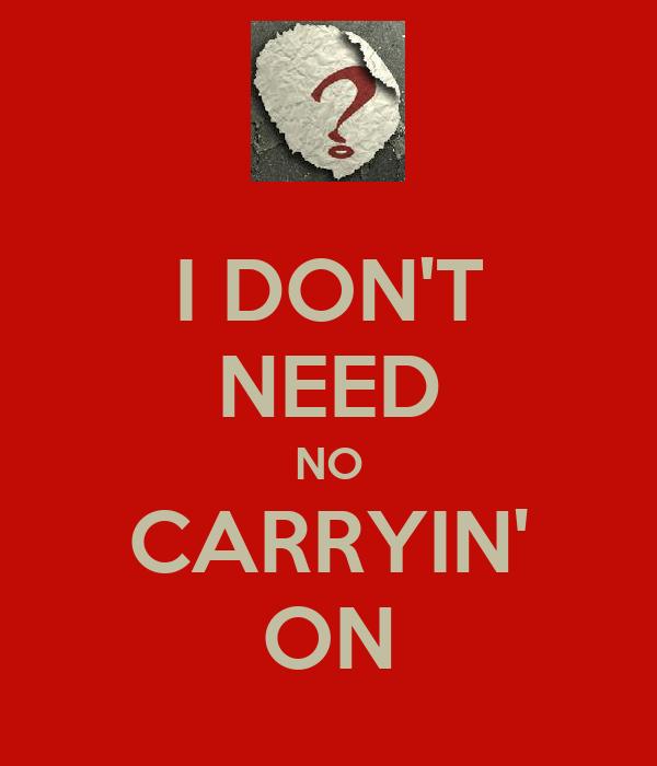 I DON'T NEED NO CARRYIN' ON