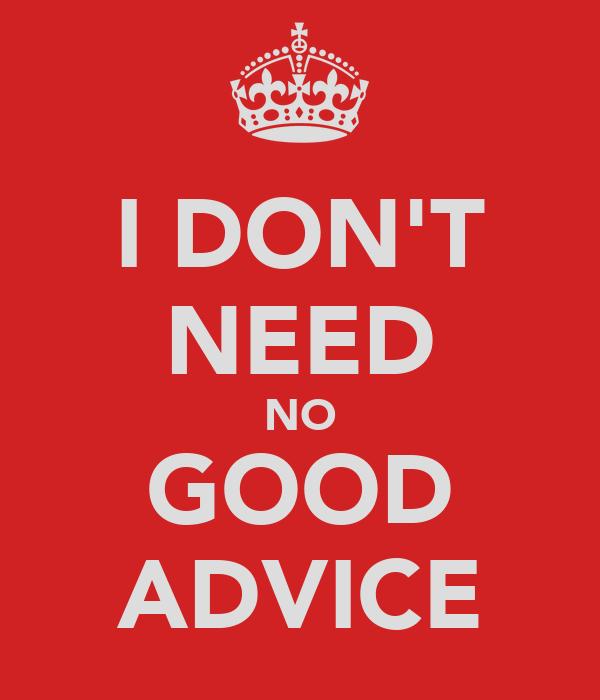 I DON'T NEED NO GOOD ADVICE