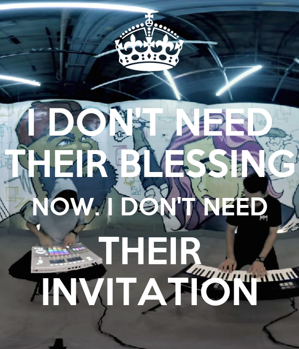 I DON'T NEED THEIR BLESSING NOW. I DON'T NEED THEIR INVITATION
