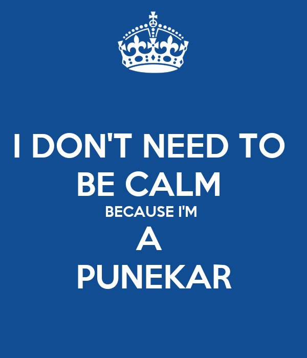 I DON'T NEED TO  BE CALM  BECAUSE I'M  A  PUNEKAR