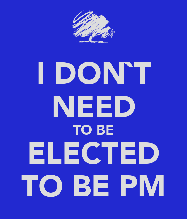 I DON`T NEED TO BE ELECTED TO BE PM