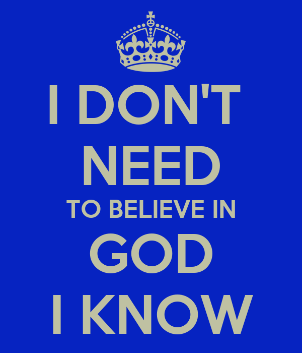 I DON'T  NEED TO BELIEVE IN GOD I KNOW