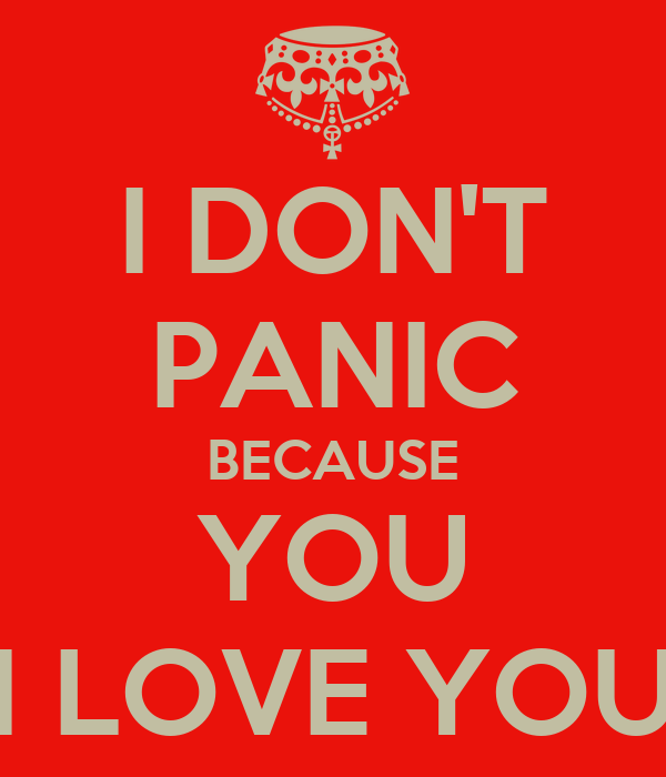 I DON'T PANIC BECAUSE YOU I LOVE YOU