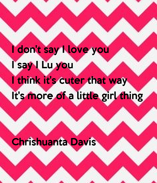 I don't say I love you I say I Lu you I think it's cuter that way It's more of a little girl thing    Chrishuanta Davis