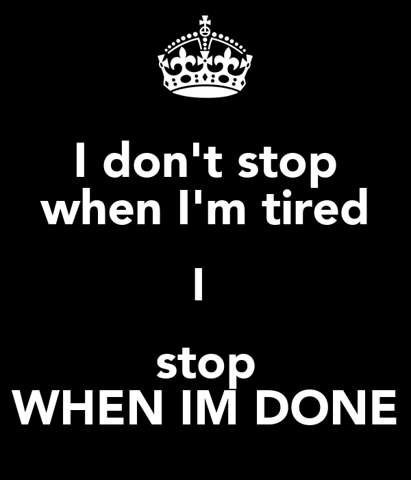 I don't stop when I'm tired I  stop WHEN IM DONE