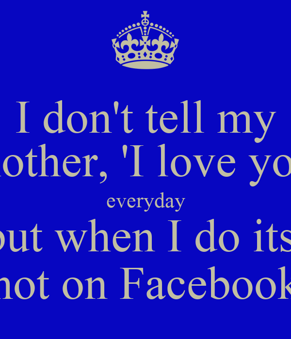 I Dont Tell My Mother I Love You Everyday But When I Do Its Not