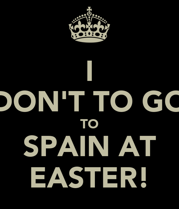 I DON'T TO GO TO SPAIN AT EASTER!