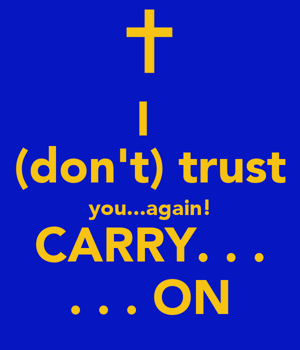 I  (don't) trust you...again! CARRY. . . . . . ON
