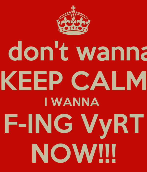 I don't wanna KEEP CALM I WANNA  F-ING VyRT NOW!!!
