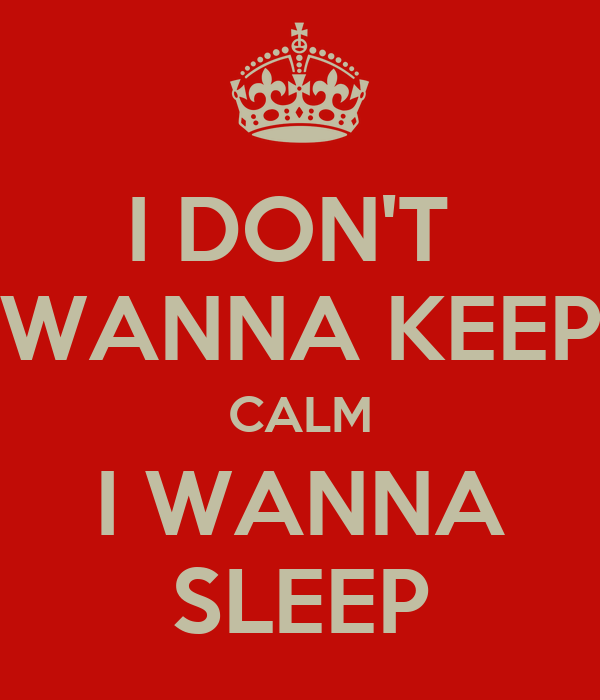 I DON'T  WANNA KEEP CALM I WANNA SLEEP