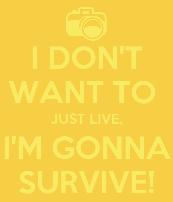 I DON'T WANT TO  JUST LIVE, I'M GONNA SURVIVE!