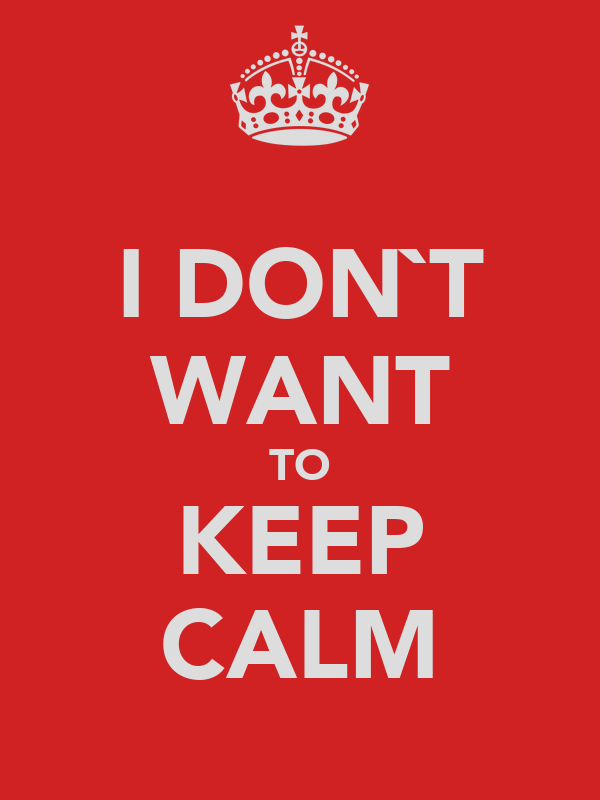 I DON`T WANT TO KEEP CALM