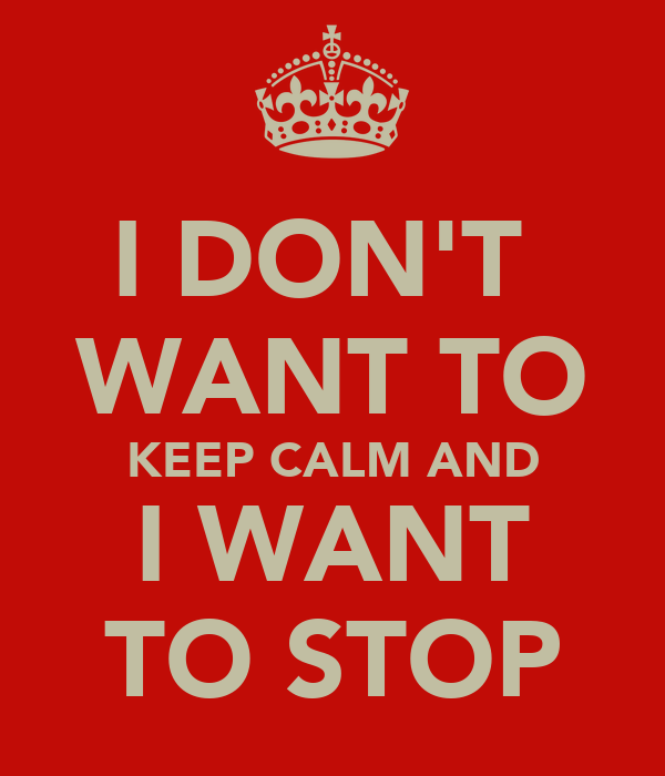 I DON'T  WANT TO KEEP CALM AND I WANT TO STOP