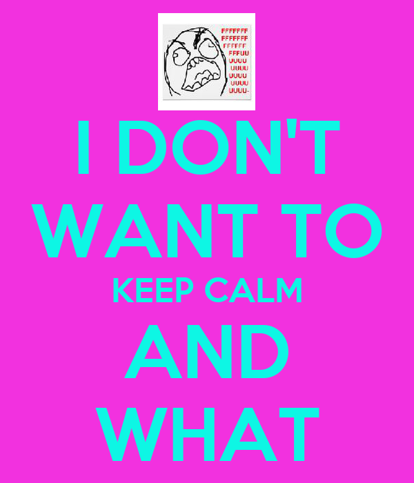 I DON'T WANT TO KEEP CALM AND WHAT