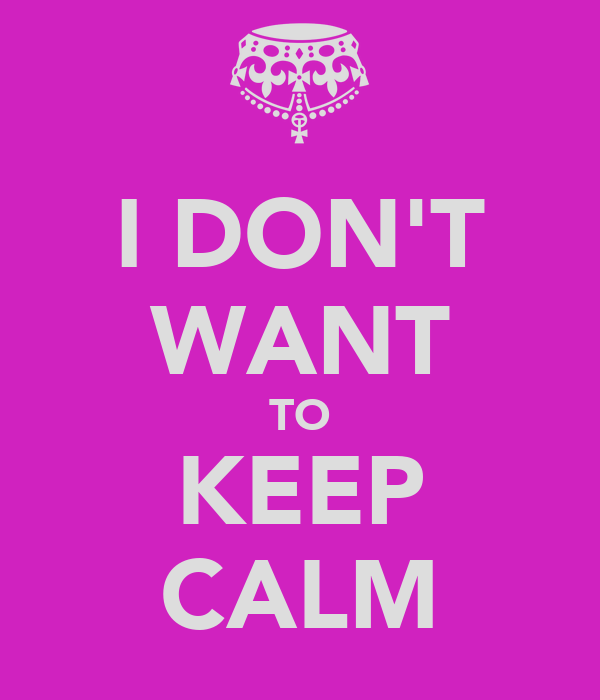 I DON'T WANT TO KEEP CALM