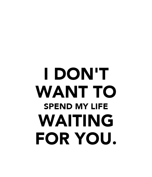 I DON'T WANT TO SPEND MY LIFE WAITING FOR YOU.
