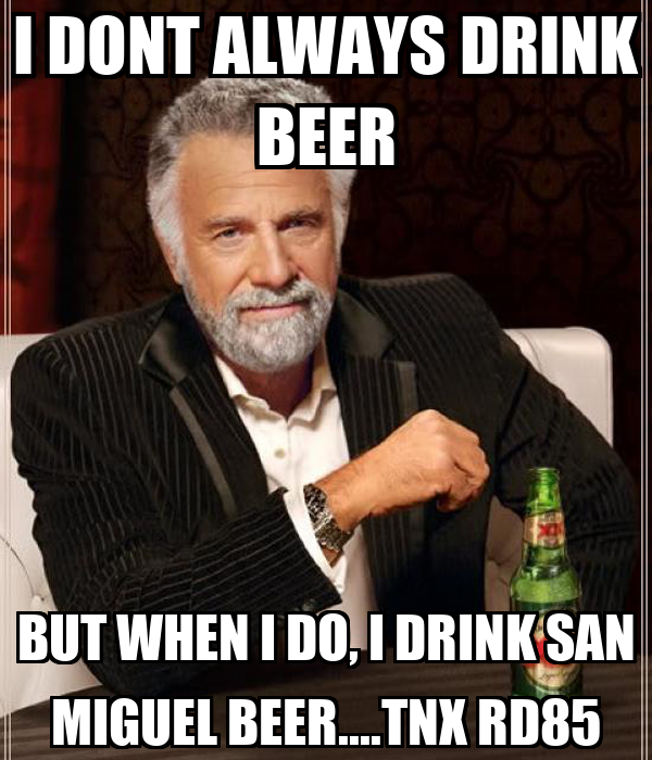 I DONT ALWAYS DRINK BEER BUT WHEN I DO, I DRINK SAN MIGUEL BEER....TNX RD85