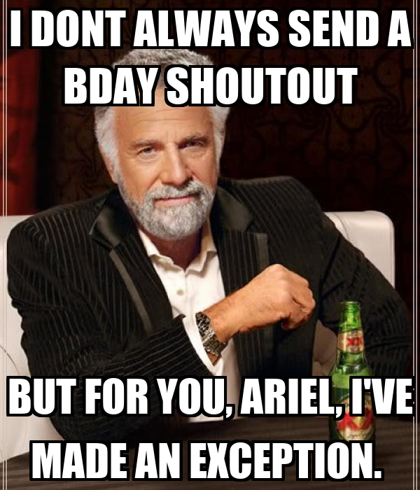 I DONT ALWAYS SEND A BDAY SHOUTOUT BUT FOR YOU, ARIEL, I'VE MADE AN EXCEPTION.