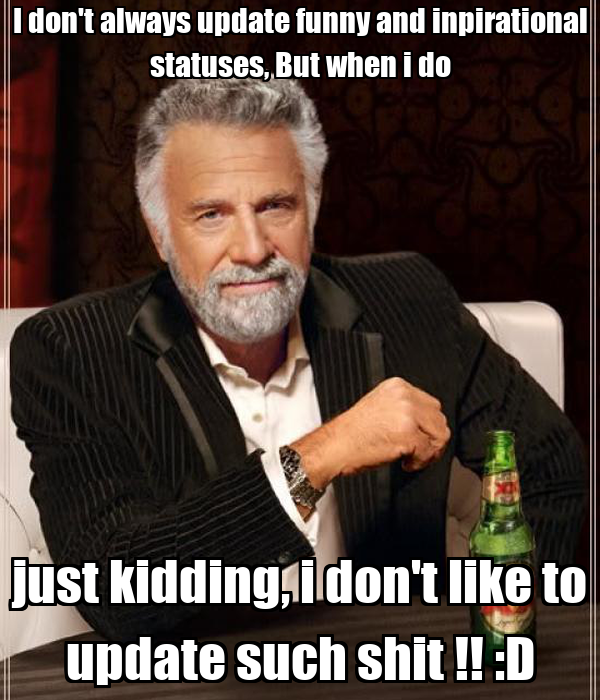 I don't always update funny and inpirational statuses, But when i do just kidding, i don't like to update such shit !! :D
