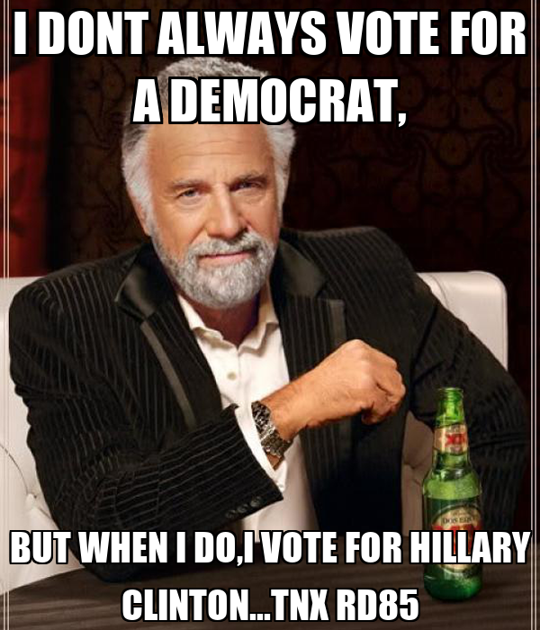 I DONT ALWAYS VOTE FOR A DEMOCRAT, BUT WHEN I DO,I VOTE FOR HILLARY CLINTON...TNX RD85