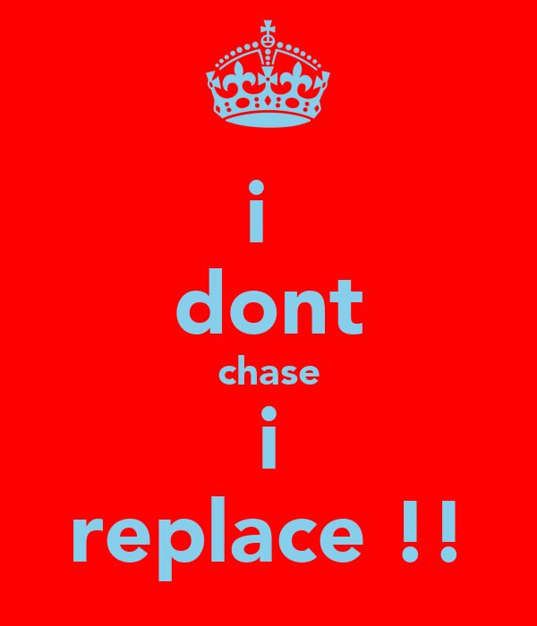 i  dont chase i replace !!