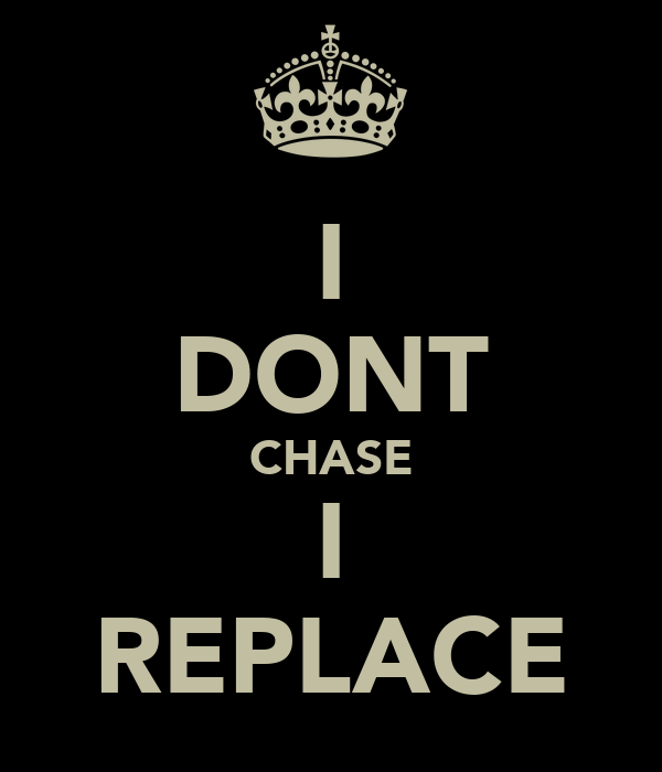 I DONT CHASE I REPLACE