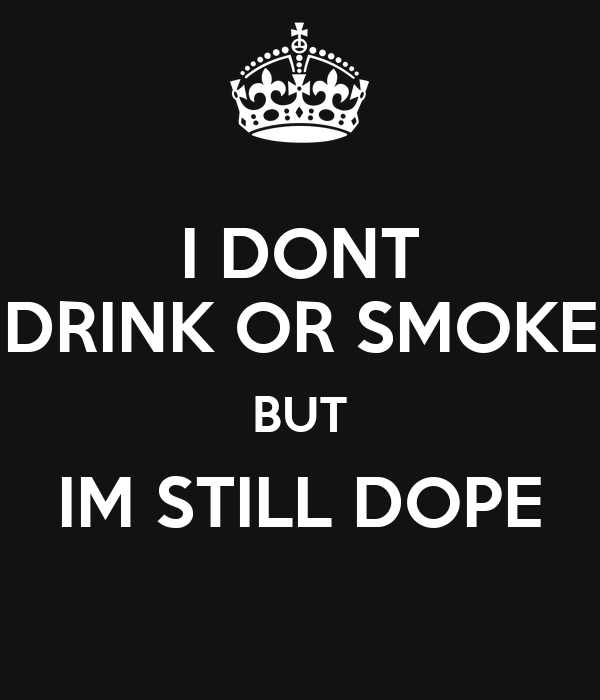 I DONT DRINK OR SMOKE BUT IM STILL DOPE