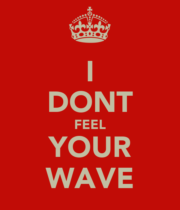 I DONT FEEL YOUR WAVE