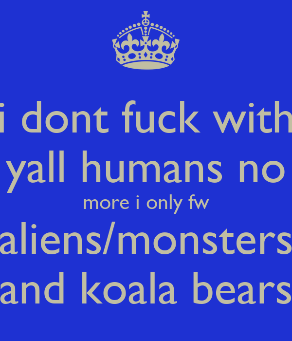 i dont fuck with yall humans no more i only fw aliens/monsters and koala bears