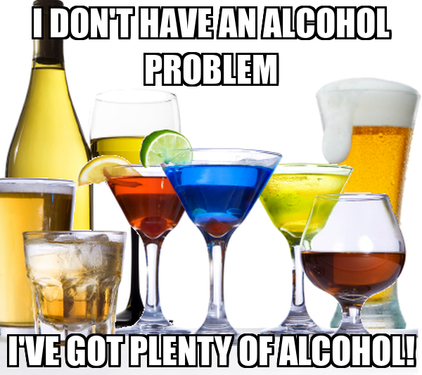 I DON'T HAVE AN ALCOHOL PROBLEM I'VE GOT PLENTY OF ALCOHOL!