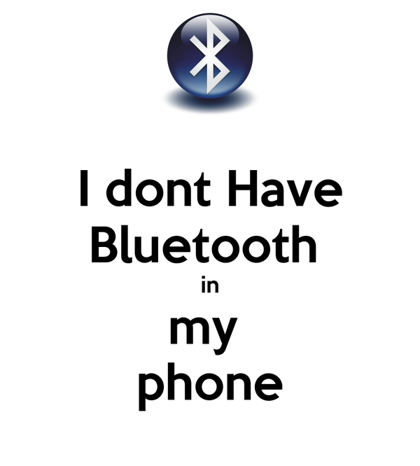 I dont Have Bluetooth  in my  phone
