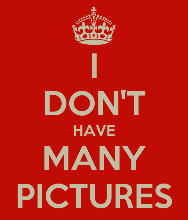 I DON'T HAVE MANY PICTURES