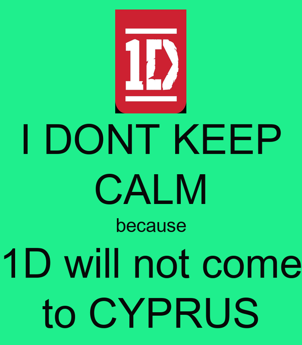 I DONT KEEP CALM because 1D will not come to CYPRUS