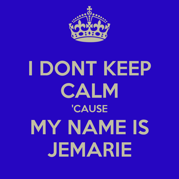 I DONT KEEP CALM 'CAUSE MY NAME IS JEMARIE
