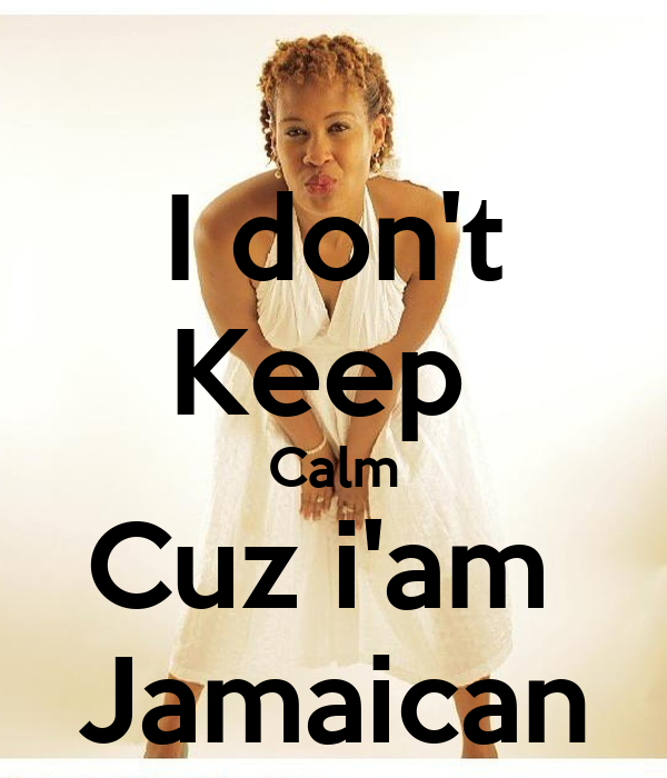 I don't Keep  Calm Cuz i'am  Jamaican