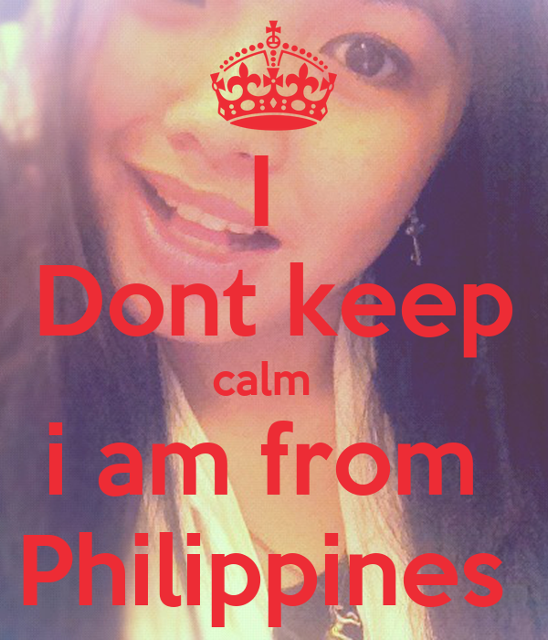 I  Dont keep calm   i am from  Philippines