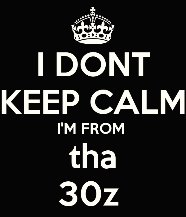 I DONT KEEP CALM I'M FROM  tha 30z