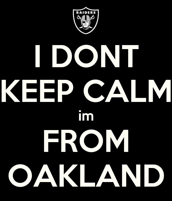 I DONT KEEP CALM im FROM OAKLAND