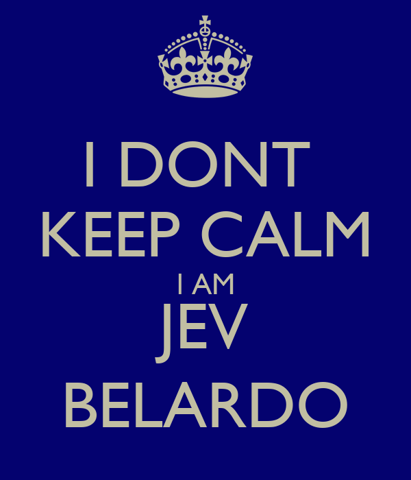 I DONT  KEEP CALM l AM JEV BELARDO