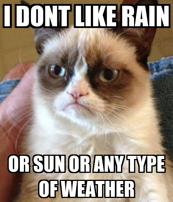 I DONT LIKE RAIN OR SUN OR ANY TYPE OF WEATHER