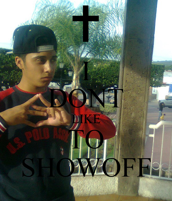 I DONT LIKE TO SHOWOFF
