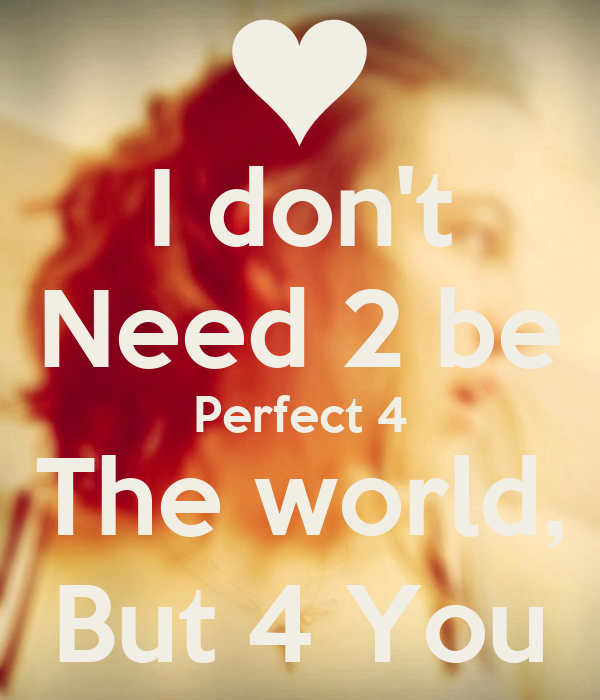 I don't Need 2 be Perfect 4 The world, But 4 You
