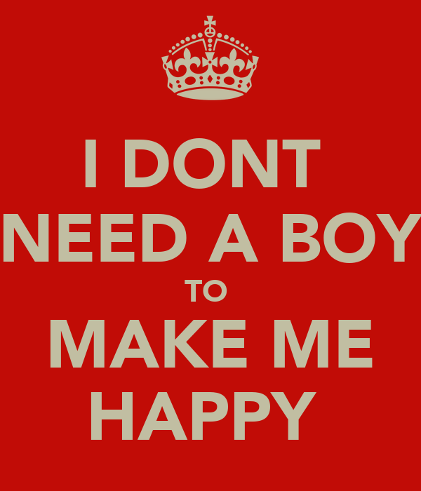 I DONT  NEED A BOY TO  MAKE ME HAPPY