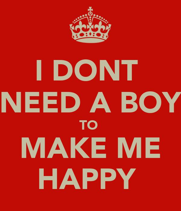 I DONT  NEED A BOY TO  MAKE ME HAPPY