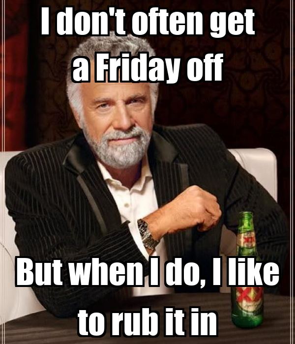 I Dont Often Get A Friday Off But When Do Like To